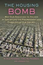 The Housing Bomb - Why Our Addiction to Houses Is Destroying the Environment and Threatening Our Society ebook by M. Nils Peterson, Tarla Peterson, Jianguo Liu