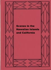 Scenes in the Hawaiian Islands and California ebook by Mary E. Anderson