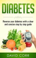 Diabetes: Reverse Your Diabetes With a Clear and Concise Step by Step Guide ebook by David Corr