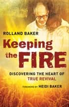 Keeping the Fire - Discovering the Heart of True Revival ebook by Rolland Baker, Heidi Baker