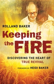 Keeping the Fire - Discovering the Heart of True Revival ebook by Rolland Baker,Heidi Baker