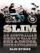 Slim: An Australian Biker's Tale of Sex & Drugs, Cops & Violence ebook by Slim Spires