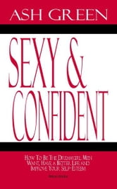 Sexy and Confident: How To Be The Dreamgirl Men Want, Have a Better Life and Improve Your SelfEsteem ebook by Ash Green