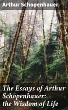 The Essays of Arthur Schopenhauer: the Wisdom of Life ebook by Arthur Schopenhauer, T. Bailey Saunders