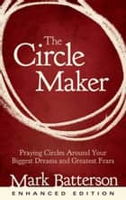 The Circle Maker (Enhanced Edition) - Praying Circles Around Your Biggest Dreams and Greatest Fears ebook by Mark Batterson