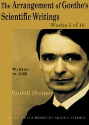 The Arrangement of Goethe's Scientific Writings: Works 5 of 16 ebook by Rudolf Steiner