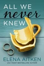 All We Never Knew ebook by Elena Aitken