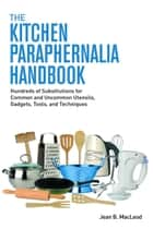 The Kitchen Paraphernalia Handbook: Hundreds of Substitutions for Common and Uncommon Utensils, Gadgets, Tools, and Techniques. ebook by Jean B. MacLeod