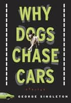 Why Dogs Chase Cars - Tales of a Beleaguered Boyhood ebook by George Singleton