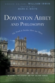 Downton Abbey and Philosophy - The Truth Is Neither Here Nor There ebook by William Irwin,Mark D. White