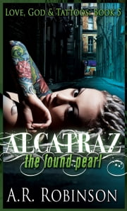Alcatraz The Found Pearl- Book 5 in Love, God & Tattoos series ebook by A.R. Robinson