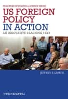 US Foreign Policy in Action - An Innovative Teaching Text ebook by Jeffrey S. Lantis