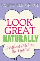 Look Great Naturally...Without Ditching the Lipstick ebook by Janey Lee Grace