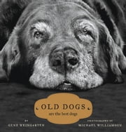 Old Dogs - Are the Best Dogs ebook by Gene Weingarten,Michael S. Williamson