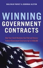 Winning Government Contracts - How Your Small Business Can Find and Secure Federal Government Contracts up to $100,000 ebook by Malcolm Parvey, Deborah Alston