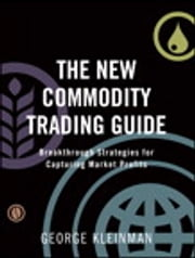 The New Commodity Trading Guide - Breakthrough Strategies for Capturing Market Profits ebook by George Kleinman