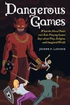 Dangerous Games - What the Moral Panic over Role-Playing Games Says about Play, Religion, and Imagined Worlds ebook by Joseph P. Laycock
