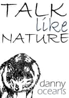 Talk like Nature ebook by Danny Oceans