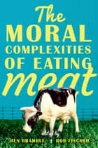 The Moral Complexities of Eating Meat eBook by Ben Bramble, Bob Fischer