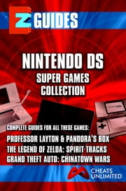 EZ Guides: The Nintendo DS Super Games Collection: Professor Layton and Pandora's Box / The Legend of Zelda: Spirit Tracks / Grand Theft Auto: Chinatown Wars: Professor Layton and Pandora's Box / The Legend of Zelda: Spirit Tracks / Grand Theft Auto: ebook by Cheat Mistress,Cheats Unlimited