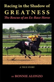 Racing in the Shadow of Greatness: The Rescue of an Ex-Racehorse ebook by Bonnie Alonzo