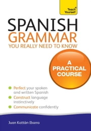 Spanish Grammar You Really Need To Know: Teach Yourself ebook by Juan Kattan-Ibarra