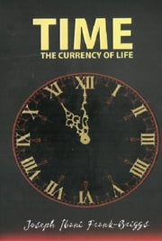 Time : The Currency of Life ebook by Joseph Ibanibo Frank-Briggs