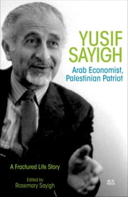 Yusif Sayigh - Arab Economist and Palestinian Patriot: A Fractured Life Story ebook by Rosemary Sayigh