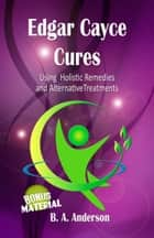 Edgar Cayce Cures: Using Holistic Remedies and Alternative Treatments ebook by B. A. Anderson