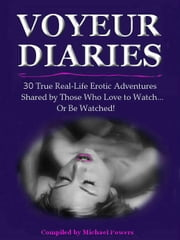 The Voyeur Diaries: 30 True Erotic Adventures by Those Who Love to Watch! ebook by Michael Flaherty