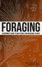 Foraging - A Beginner's Guide to Wild Edible and Medicinal Plants - SHTF, #1 ebook by Jill b.