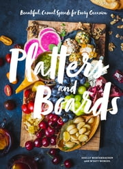 Platters and Boards - Beautiful, Casual Spreads for Every Occasion ebook by Wyatt Worcel, Shelly Westerhausen