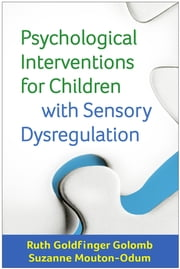 Psychological Interventions for Children with Sensory Dysregulation ebook by Ruth Goldfinger Golomb, LCPC,Suzanne Mouton-Odum, PhD
