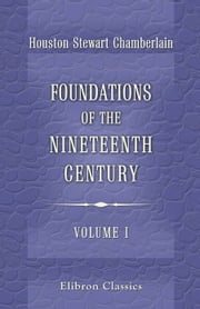 Foundations of the Nineteenth Century. Volume 1 - A Translation from the German By John Lees ... With an Introduction By Lord Redesdale. ebook by Houston Chamberlain,John Lees,Lord Redesdale
