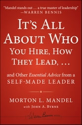 It's All About Who You Hire, How They Lead...and Other Essential Advice from a Self-Made Leader ebook by Morton Mandel