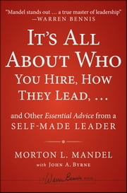 It's All About Who You Hire, How They Lead...and Other Essential Advice from a Self-Made Leader ebook by Morton Mandel,John A. Byrne