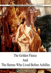 The Golden Fleece And The Heroes WHO LIVED BEFORE ACHILLES ebook by Padraic Colum