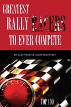 Greatest Rally Racers to Ever Compete: Top 100 ebook by alex trostanetskiy