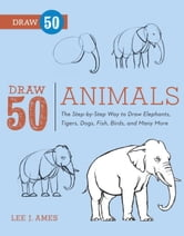 Draw 50 Animals - The Step-by-Step Way to Draw Elephants, Tigers, Dogs, Fish, Birds, and Many More ebook by Lee J. Ames