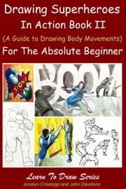 Drawing Superheroes in Action Book II - (A Guide to Drawing Body Movements) For the Absolute Beginner ebook by Jonalyn Crisologo