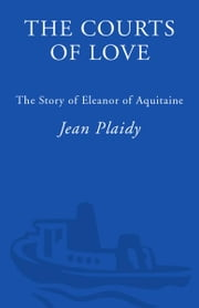 The Courts of Love - The Story of Eleanor of Aquitaine ebook by Jean Plaidy