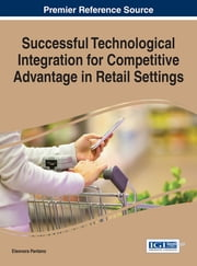 Successful Technological Integration for Competitive Advantage in Retail Settings ebook by Eleonora Pantano