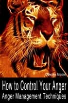 How to Control Your Anger: Anger Management Techniques ebook by Deedee Moore