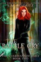 The Battle Cry - The Guardians of Tara, #2 ebook by S. M. Schmitz