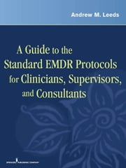 A Guide to the Standard EMDR Protocols for Clinicians, Supervisors, and Consultants ebook by Leeds, Andrew M., PhD
