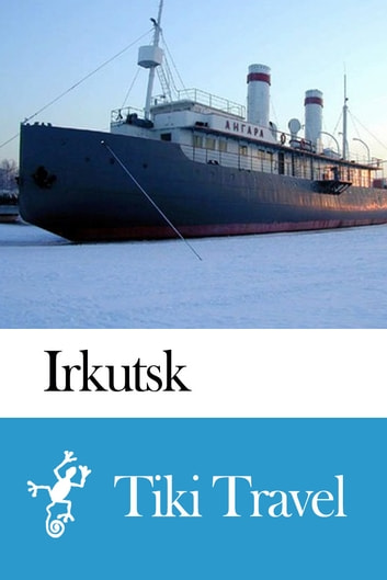 Irkutsk (Russia) Travel Guide - Tiki Travel ebook by Tiki Travel