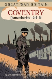 Great War Britain Coventry - Remembering 1914-18 ebook by Peter Walters,Culture Coventry