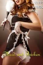 Maid and Broken (BDSM Billionaire Erotica) ebook by Violette Springs