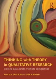 Thinking with Theory in Qualitative Research - Viewing Data Across Multiple Perspectives ebook by Alecia Youngblood Jackson,Lisa A Mazzei