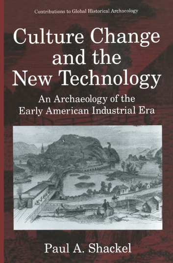 Culture Change and the New Technology - An Archaeology of the Early American Industrial Era ebook by Paul A. Shackel